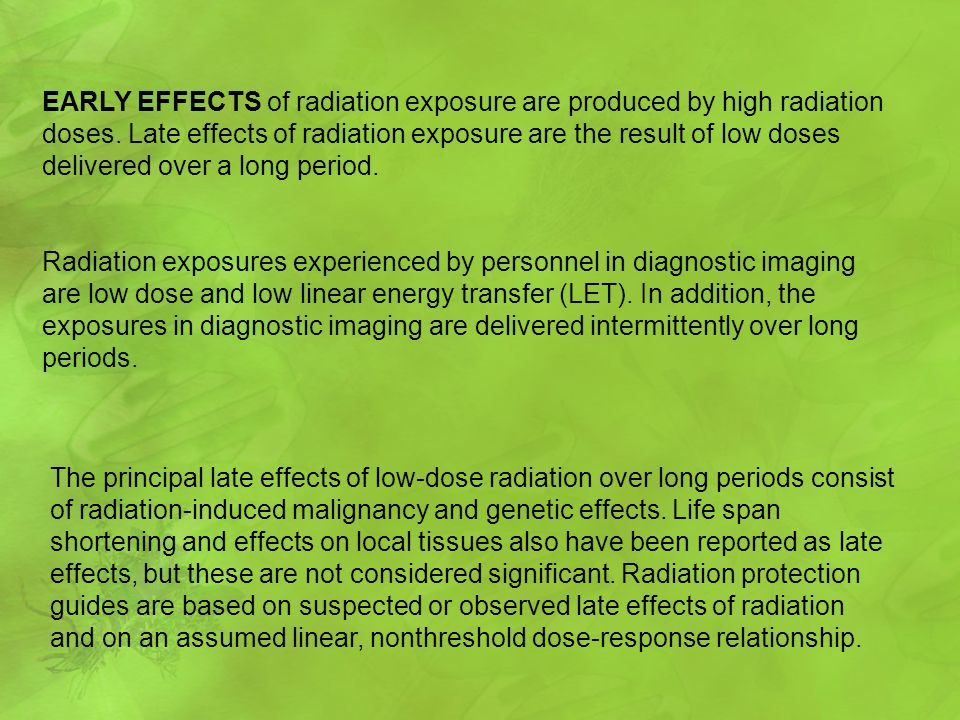 EARLY EFFECTS of radiation exposure are produced by high radiation doses. Late effects of radiation exposure are the result of low doses delivered over a long period.