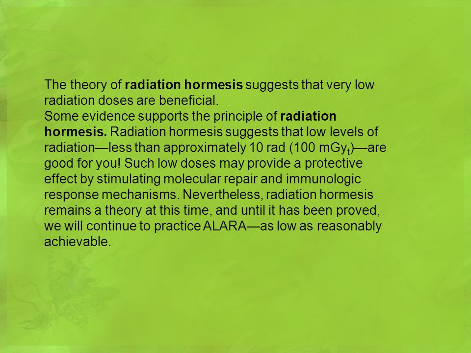 The theory of radiation hormesis suggests that very low radiation doses are beneficial.