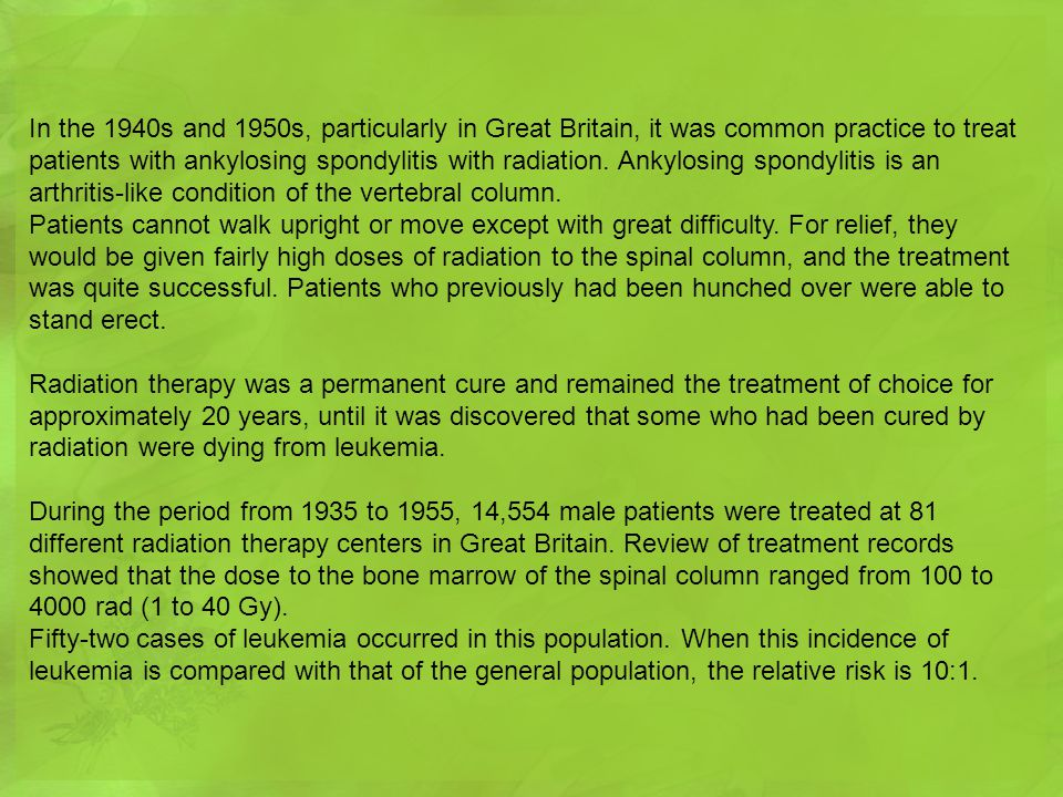 In the 1940s and 1950s, particularly in Great Britain, it was common practice to treat patients with ankylosing spondylitis with radiation. Ankylosing spondylitis is an arthritis-like condition of the vertebral column.
