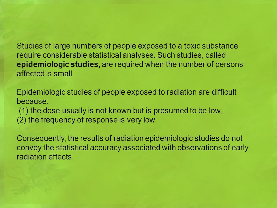 Studies of large numbers of people exposed to a toxic substance require considerable statistical analyses. Such studies, called epidemiologic studies, are required when the number of persons affected is small.
