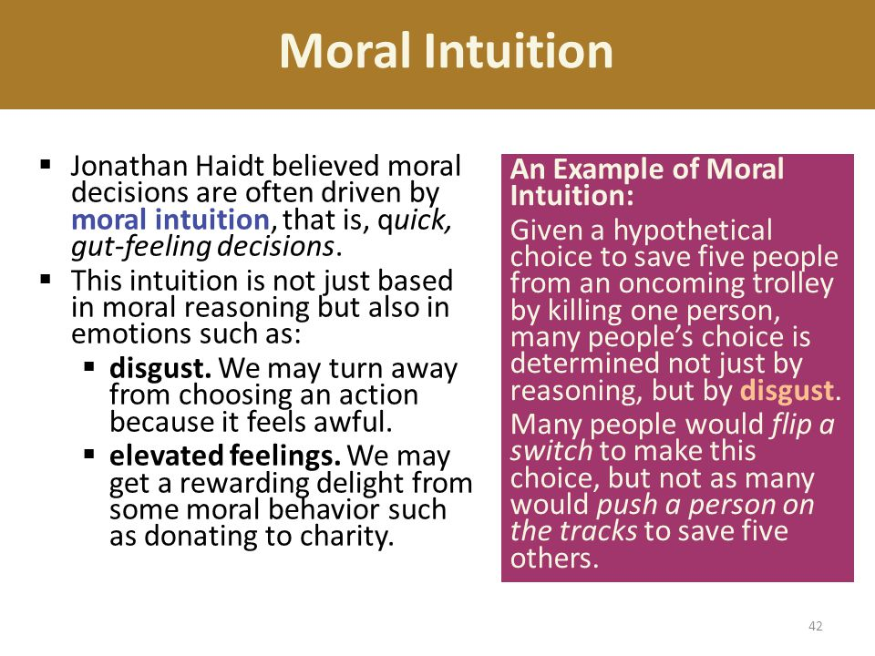 Moral Intuition Jonathan Haidt believed moral decisions are often driven by moral intuition, that is, quick, gut-feeling decisions.