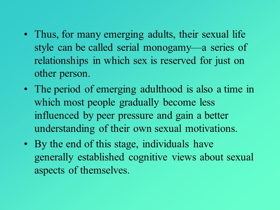 Thus, for many emerging adults, their sexual life style can be called serial monogamy—a series of relationships in which sex is reserved for just on other person.