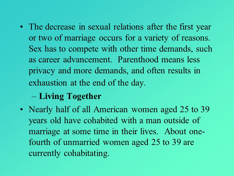 The decrease in sexual relations after the first year or two of marriage occurs for a variety of reasons. Sex has to compete with other time demands, such as career advancement. Parenthood means less privacy and more demands, and often results in exhaustion at the end of the day.