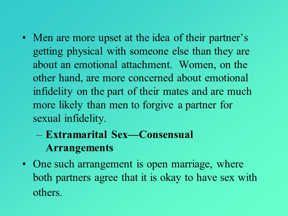 Men are more upset at the idea of their partner's getting physical with someone else than they are about an emotional attachment. Women, on the other hand, are more concerned about emotional infidelity on the part of their mates and are much more likely than men to forgive a partner for sexual infidelity.
