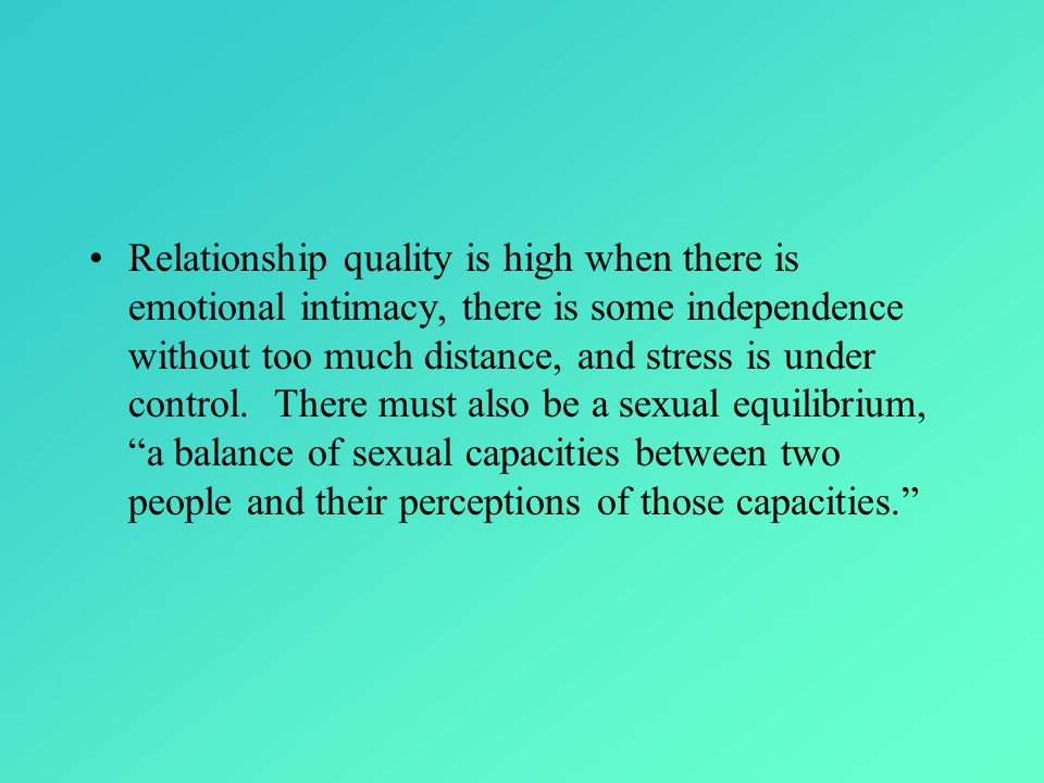 Relationship quality is high when there is emotional intimacy, there is some independence without too much distance, and stress is under control.