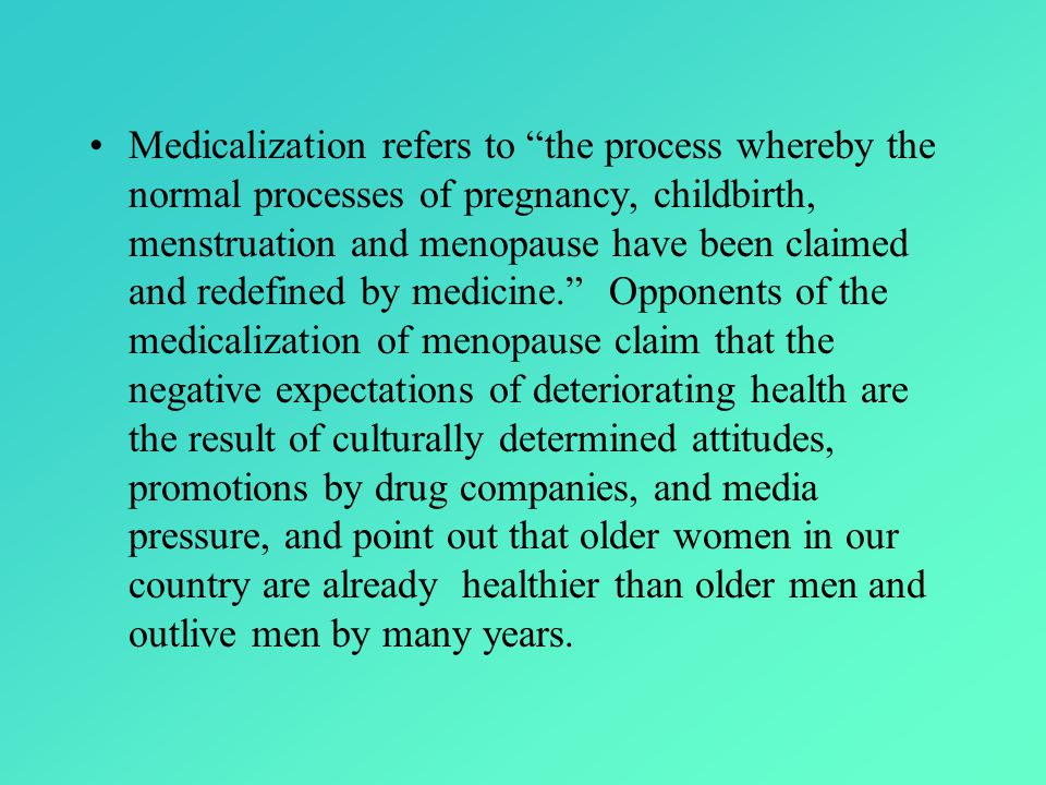 Medicalization refers to the process whereby the normal processes of pregnancy, childbirth, menstruation and menopause have been claimed and redefined by medicine. Opponents of the medicalization of menopause claim that the negative expectations of deteriorating health are the result of culturally determined attitudes, promotions by drug companies, and media pressure, and point out that older women in our country are already healthier than older men and outlive men by many years.