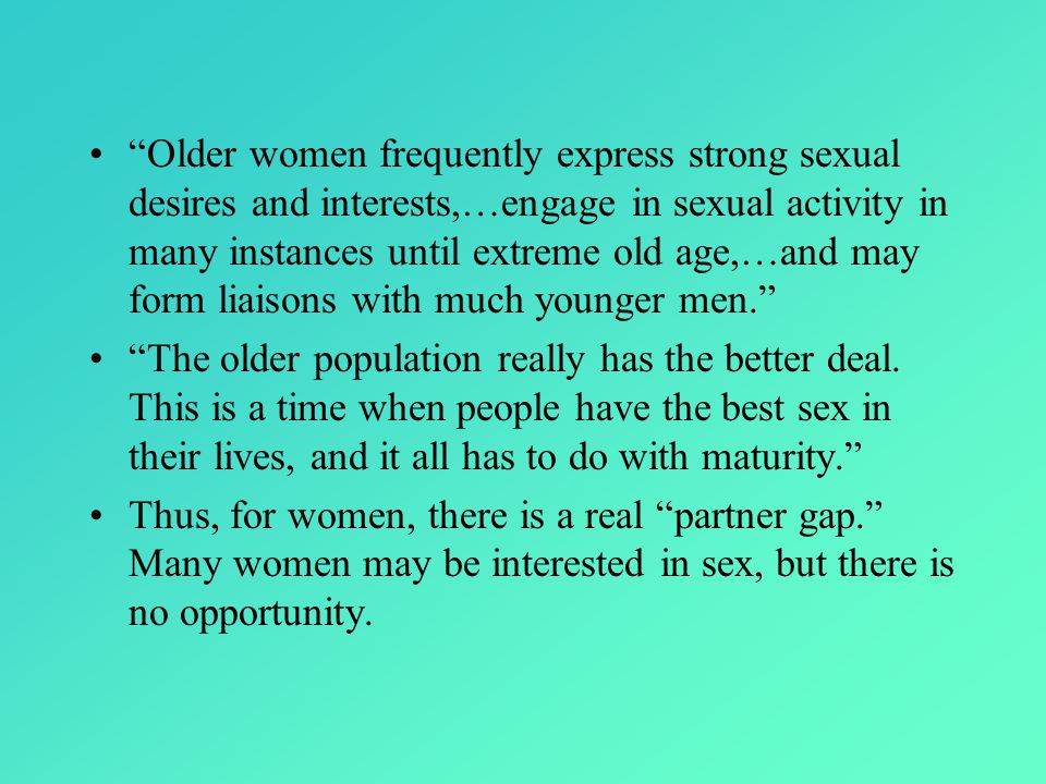 Older women frequently express strong sexual desires and interests,…engage in sexual activity in many instances until extreme old age,…and may form liaisons with much younger men.