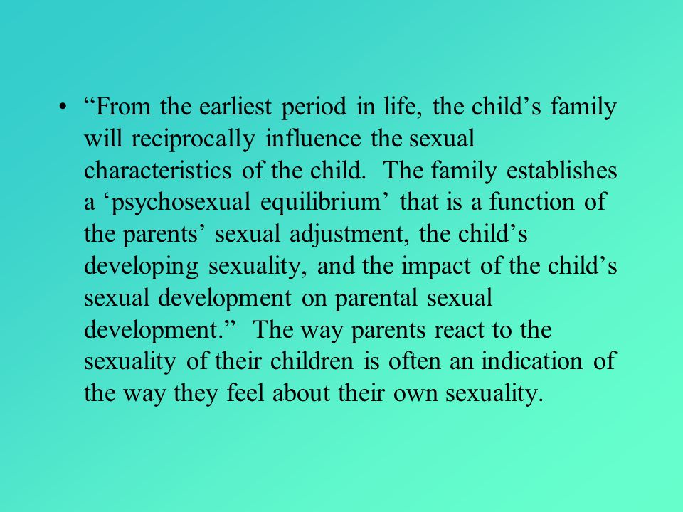 From the earliest period in life, the child's family will reciprocally influence the sexual characteristics of the child.