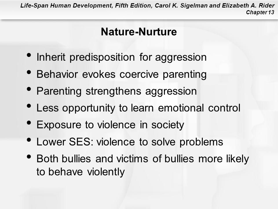 Nature-Nurture Inherit predisposition for aggression. Behavior evokes coercive parenting. Parenting strengthens aggression.