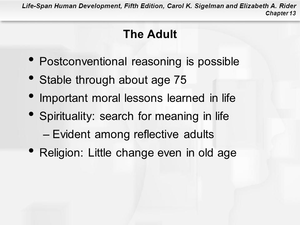 The Adult Postconventional reasoning is possible. Stable through about age 75. Important moral lessons learned in life.