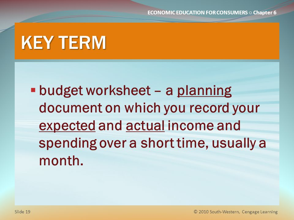 KEY TERM budget worksheet – a planning document on which you record your expected and actual income and spending over a short time, usually a month.