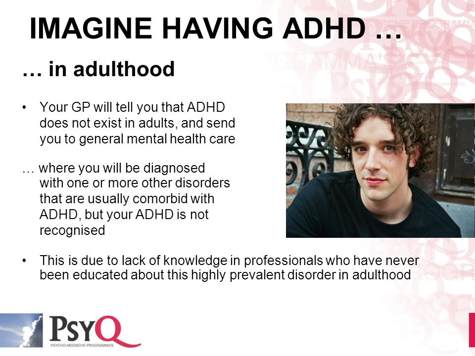 IMAGINE HAVING ADHD … … in adulthood Your GP will tell you that ADHD