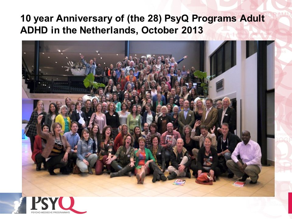 10 year Anniversary of (the 28) PsyQ Programs Adult ADHD in the Netherlands, October 2013