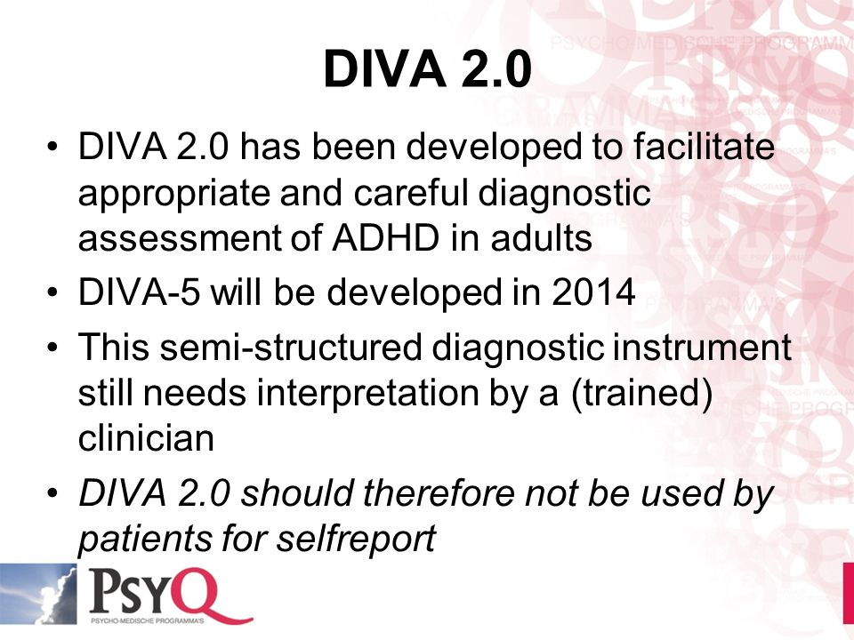 DIVA 2.0 DIVA 2.0 has been developed to facilitate appropriate and careful diagnostic assessment of ADHD in adults.