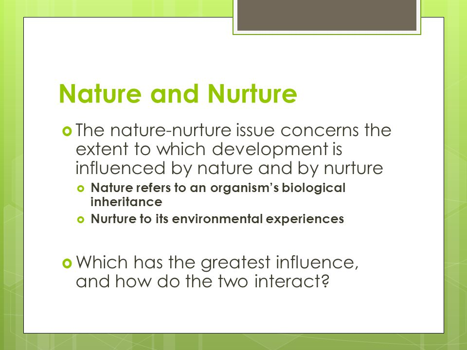 Nature and Nurture The nature-nurture issue concerns the extent to which development is influenced by nature and by nurture.