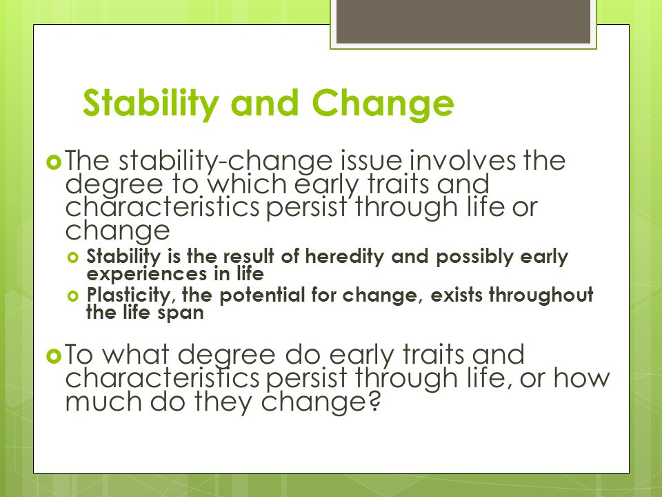 Stability and Change The stability-change issue involves the degree to which early traits and characteristics persist through life or change.