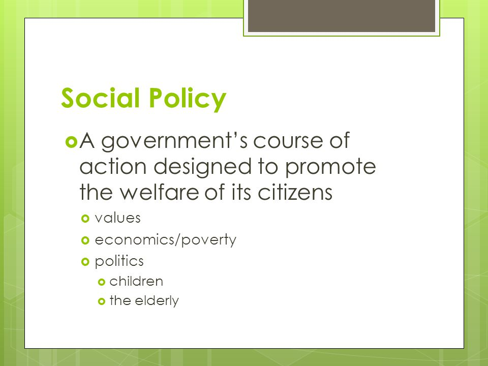Social Policy A government's course of action designed to promote the welfare of its citizens. values.