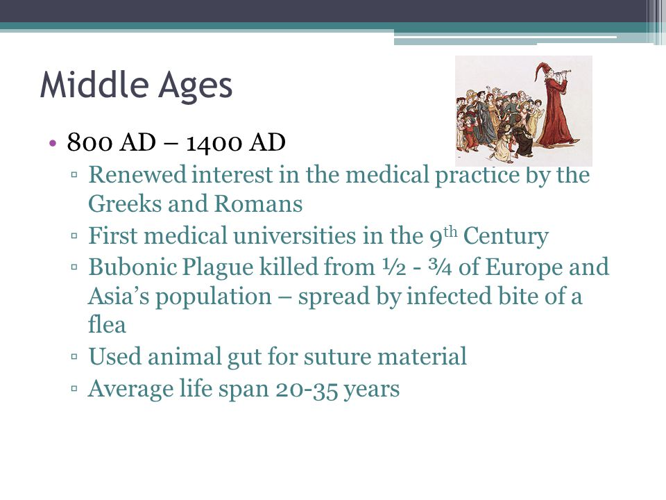 Middle Ages 800 AD – 1400 AD. Renewed interest in the medical practice by the Greeks and Romans. First medical universities in the 9th Century.