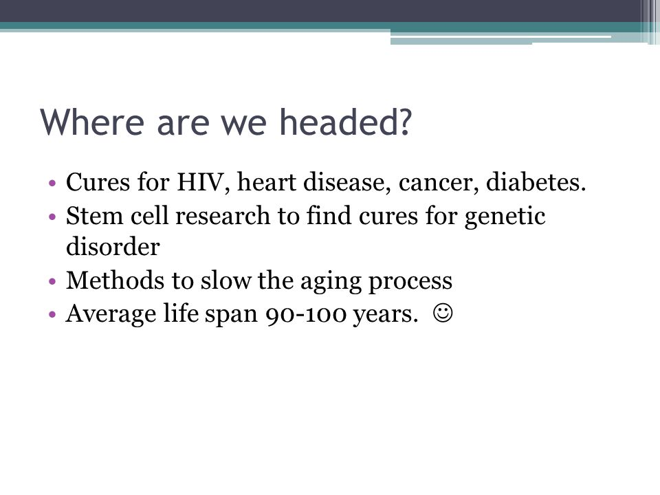 Where are we headed Cures for HIV, heart disease, cancer, diabetes.