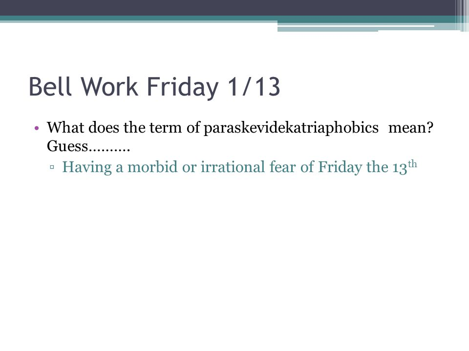 Bell Work Friday 1/13 What does the term of paraskevidekatriaphobics mean.