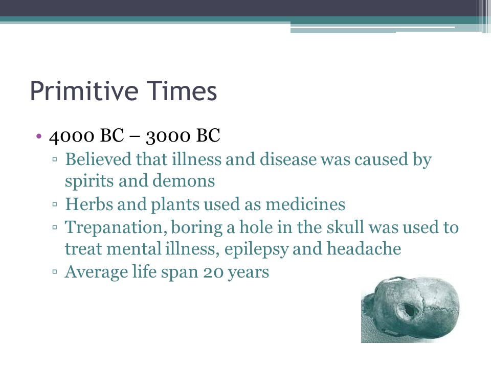 Primitive Times 4000 BC – 3000 BC. Believed that illness and disease was caused by spirits and demons.