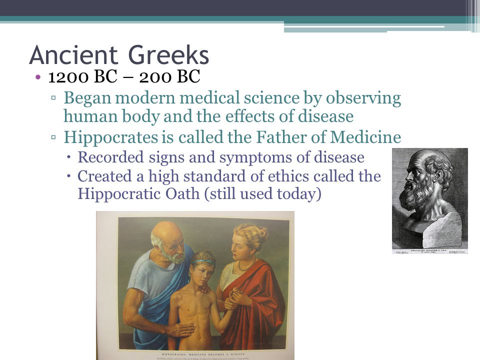 Ancient Greeks 1200 BC – 200 BC. Began modern medical science by observing human body and the effects of disease.