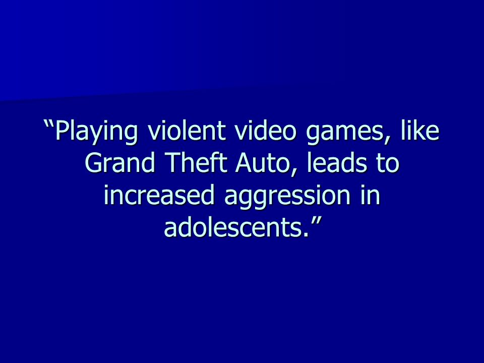Playing violent video games, like Grand Theft Auto, leads to increased aggression in adolescents.
