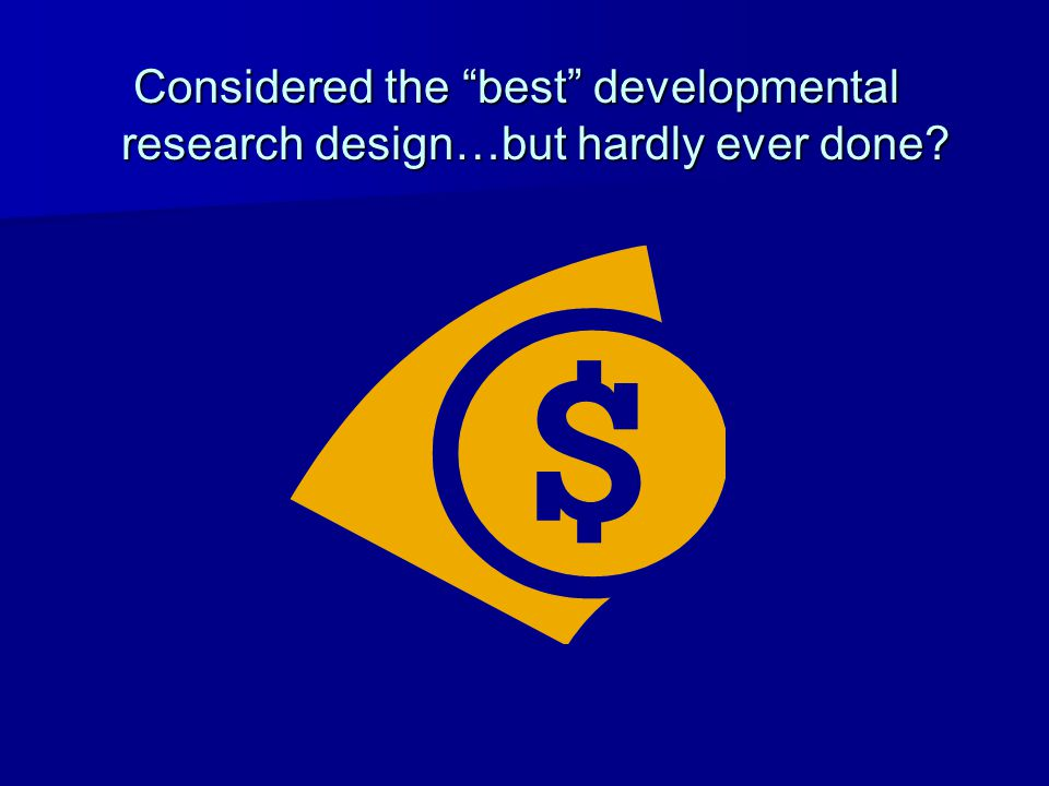 Considered the best developmental research design…but hardly ever done