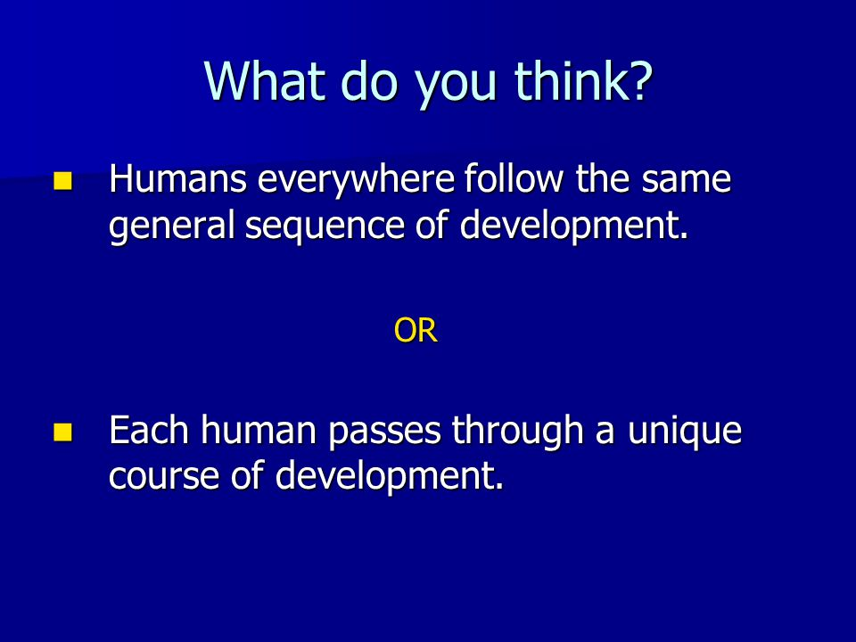 What do you think. Humans everywhere follow the same general sequence of development.