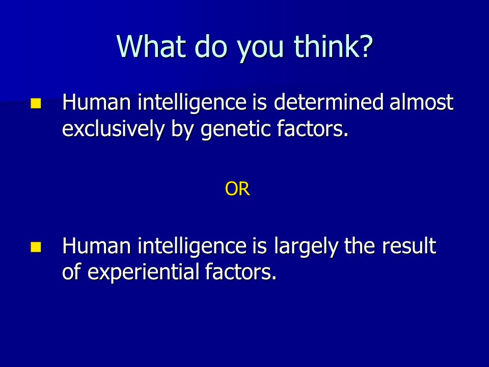 What do you think Human intelligence is determined almost exclusively by genetic factors. OR.