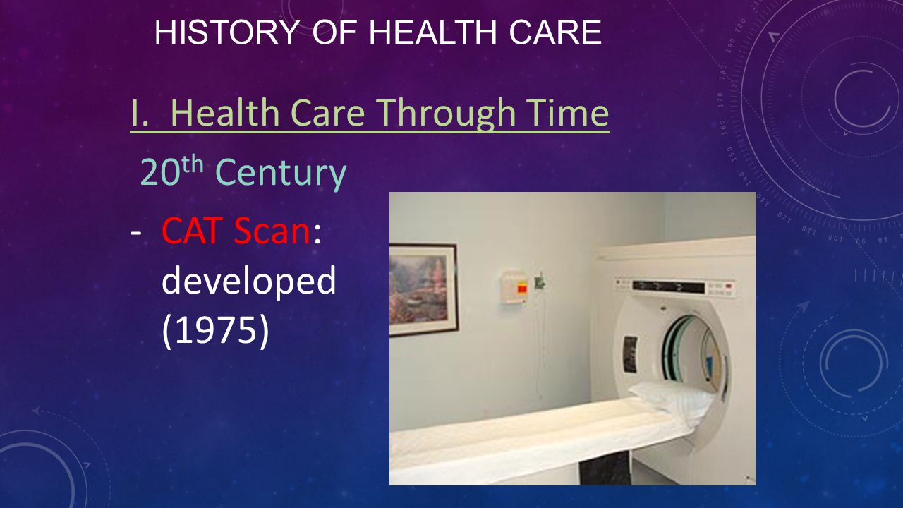 I. Health Care Through Time 20th Century CAT Scan: developed (1975)
