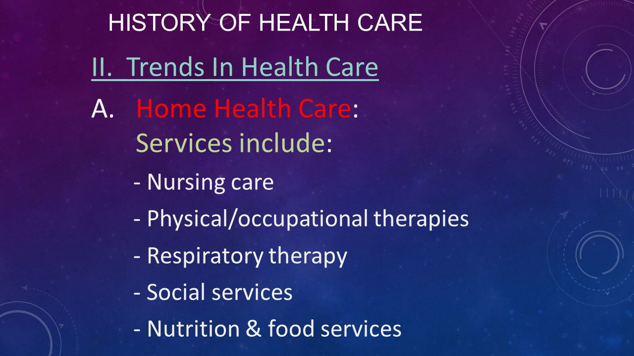 II. Trends In Health Care Home Health Care: Services include: