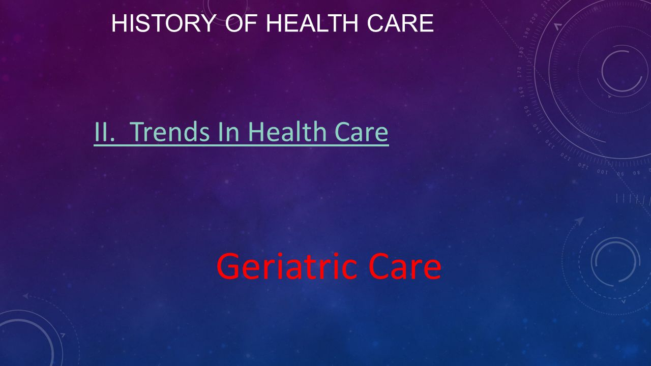History of Health Care II. Trends In Health Care Geriatric Care