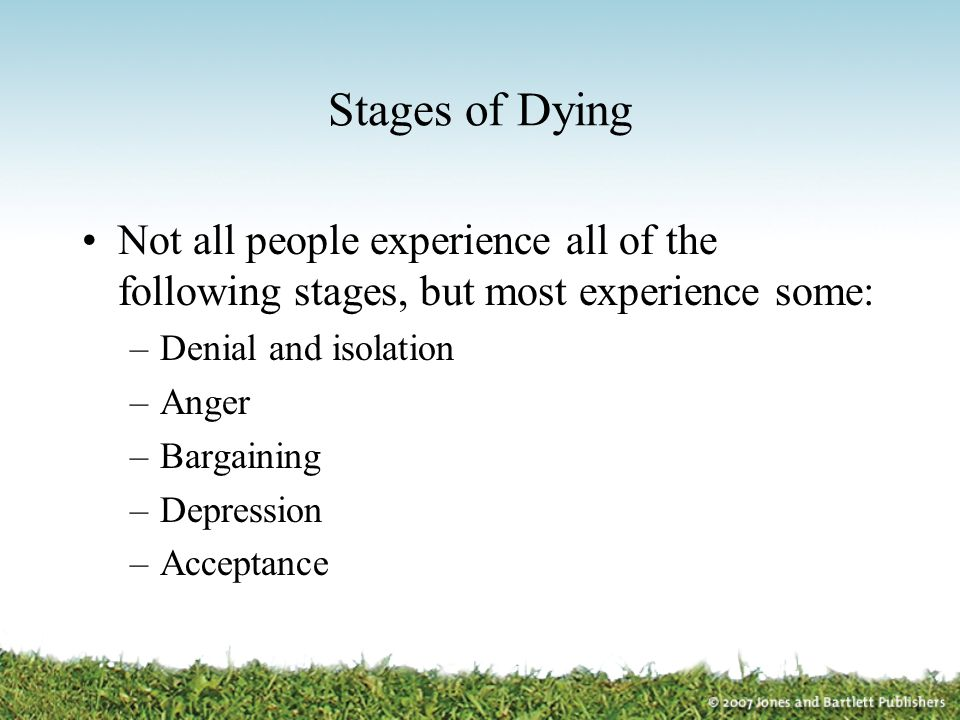 Stages of Dying Not all people experience all of the following stages, but most experience some: Denial and isolation.