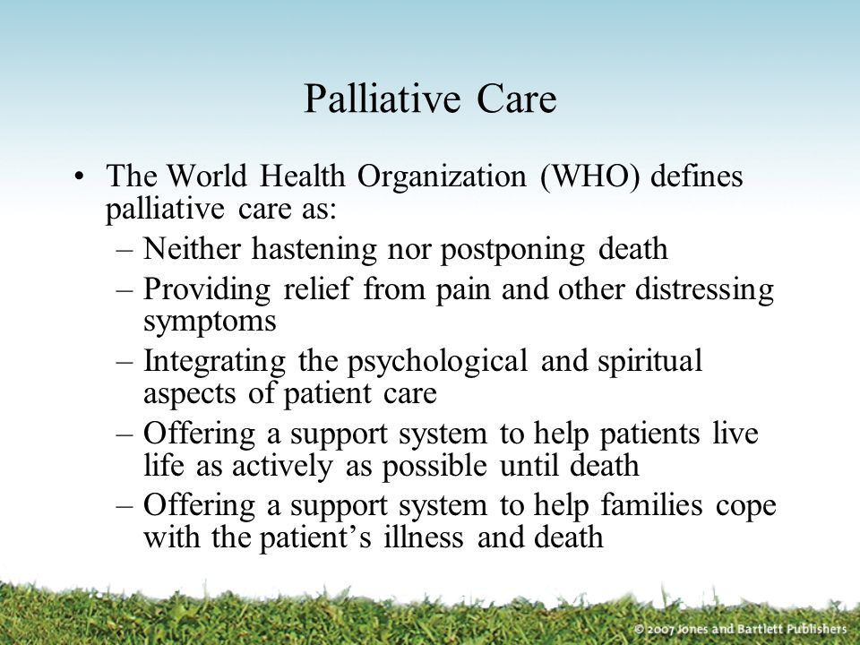 Palliative Care The World Health Organization (WHO) defines palliative care as: Neither hastening nor postponing death.