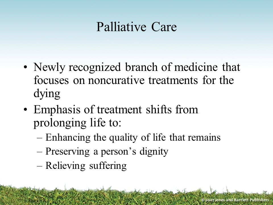 Palliative Care Newly recognized branch of medicine that focuses on noncurative treatments for the dying.