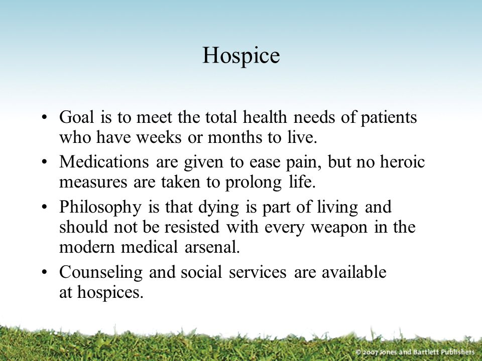 Hospice Goal is to meet the total health needs of patients who have weeks or months to live.