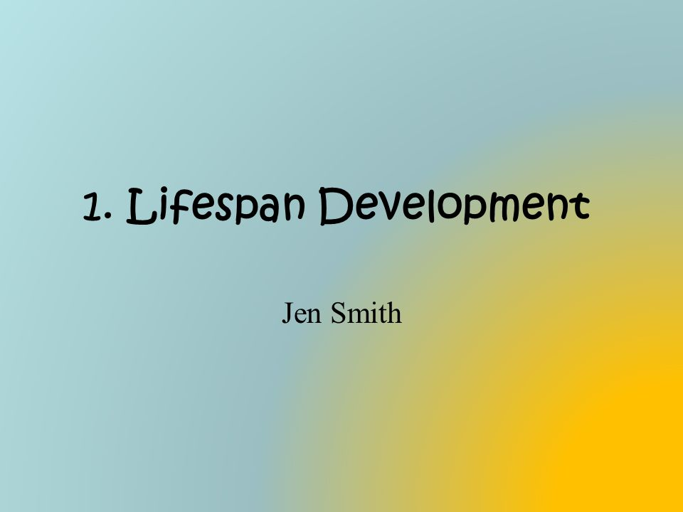 1. Lifespan Development Jen Smith