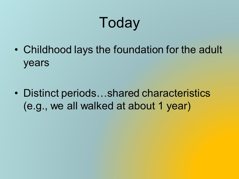 Today Childhood lays the foundation for the adult years