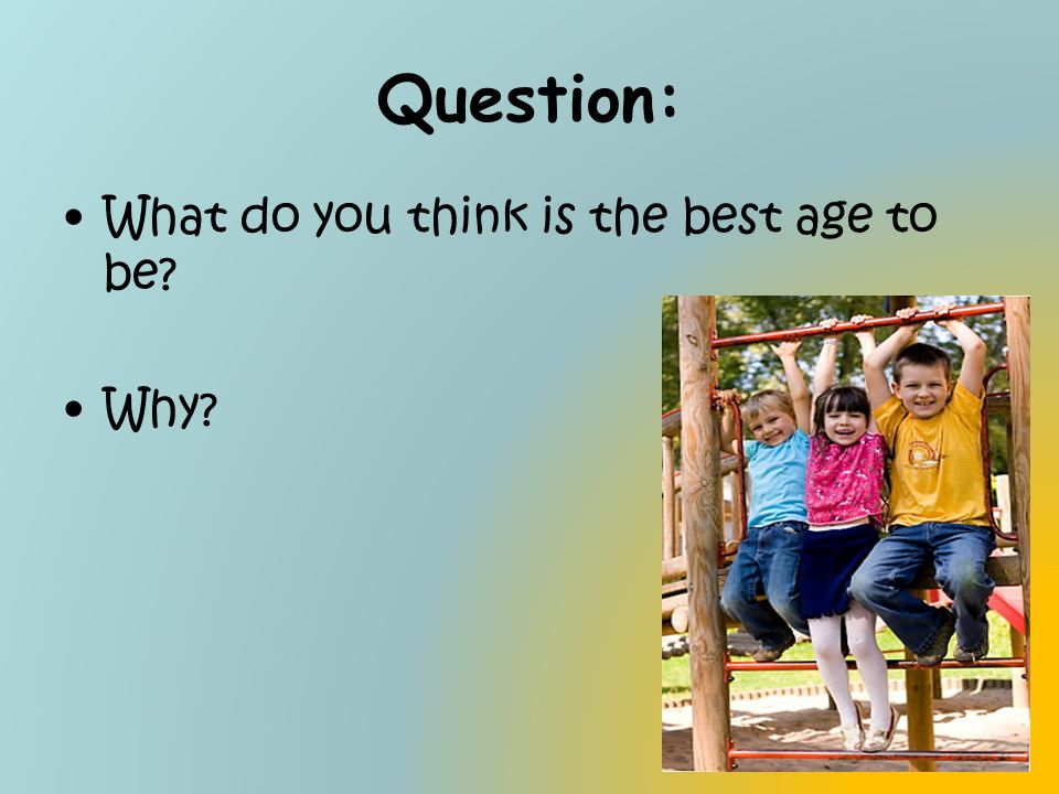 Question: What do you think is the best age to be Why