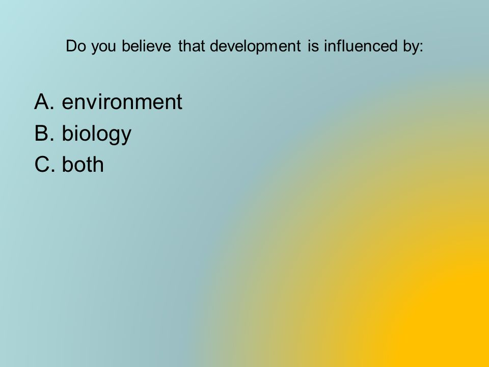 Do you believe that development is influenced by: