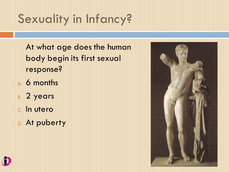 Sexuality in Infancy At what age does the human body begin its first sexual response 6 months.