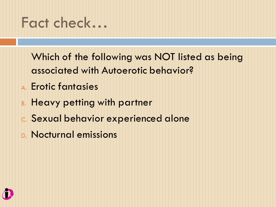 Fact check… Which of the following was NOT listed as being associated with Autoerotic behavior Erotic fantasies.