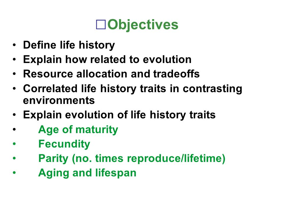 Objectives Define life history Explain how related to evolution
