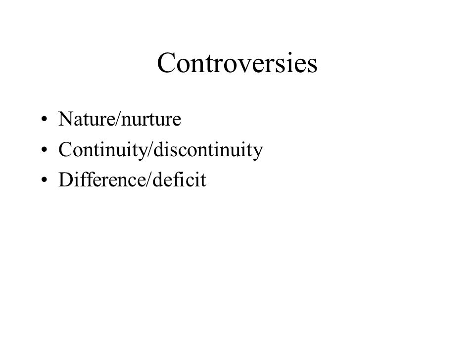 Controversies Nature/nurture Continuity/discontinuity