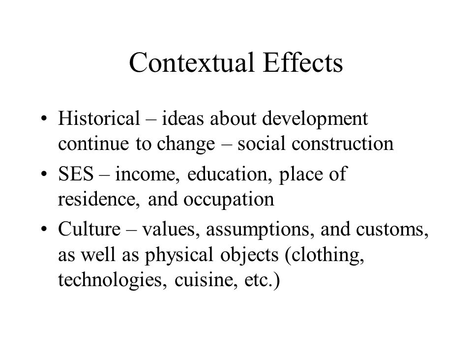 Contextual Effects Historical – ideas about development continue to change – social construction.