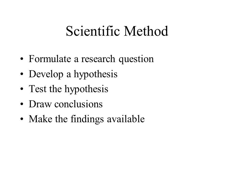 Scientific Method Formulate a research question Develop a hypothesis