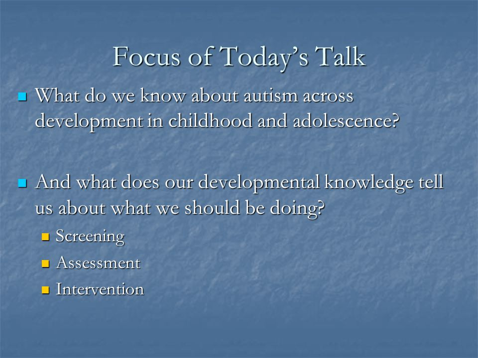 Focus of Today's Talk What do we know about autism across development in childhood and adolescence