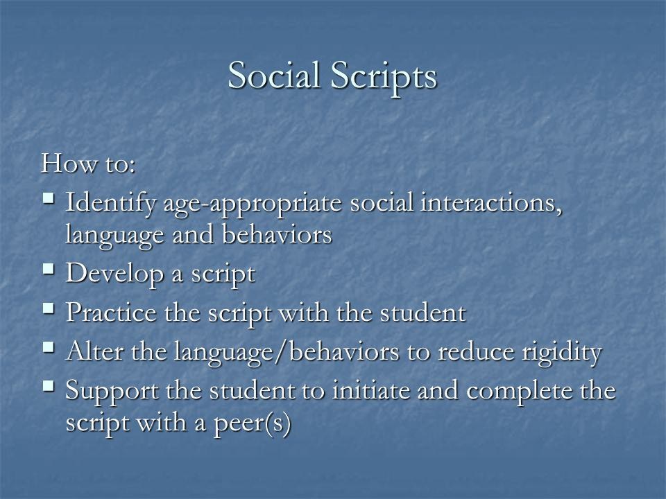 Social Scripts How to: Identify age-appropriate social interactions, language and behaviors. Develop a script.