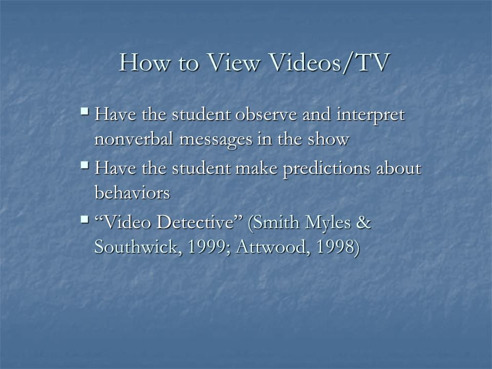 How to View Videos/TV Have the student observe and interpret nonverbal messages in the show. Have the student make predictions about behaviors.